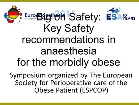 Big on Safety: Key Safety recommendations in anaesthesia for the morbidly obese Symposium organized by The European Society for Perioperative care of the.