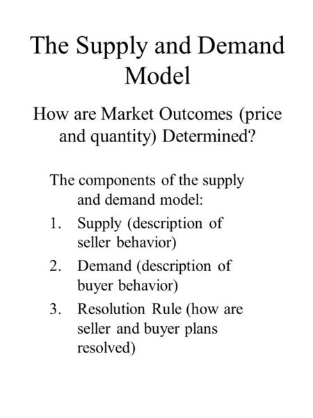 How are Market Outcomes (price and quantity) Determined? The components of the supply and demand model: 1.Supply (description of seller behavior) 2.Demand.