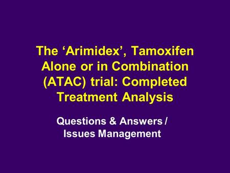 The 'Arimidex', Tamoxifen Alone or in Combination (ATAC) trial: Completed Treatment Analysis Questions & Answers / Issues Management.
