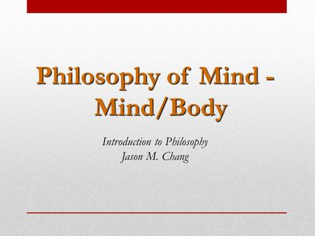 Philosophy of Mind - Mind/Body Introduction to Philosophy Jason M. Chang.