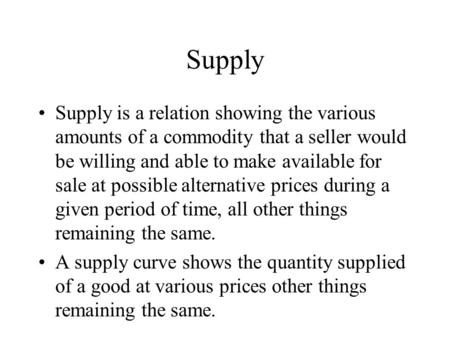 Supply Supply is a relation showing the various amounts of a commodity that a seller would be willing and able to make available for sale at possible alternative.