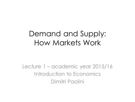 Demand and Supply: How Markets Work Lecture 1 – academic year 2015/16 Introduction to Economics Dimitri Paolini.