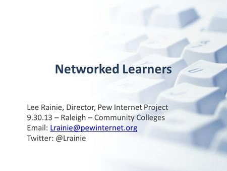Networked Learners Lee Rainie, Director, Pew Internet Project 9.30.13 – Raleigh – Community Colleges