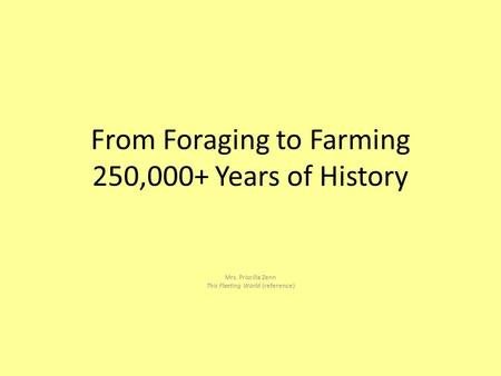 From Foraging to Farming 250,000+ Years of History Mrs. Priscilla Zenn This Fleeting World (reference)