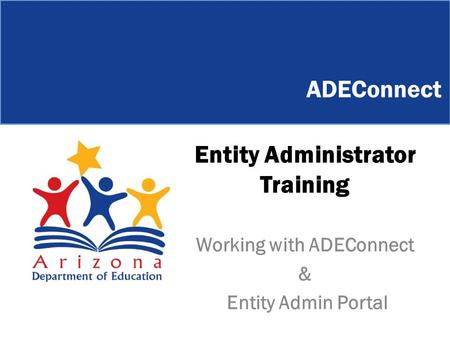Entity Administrator Training Working with ADEConnect & Entity Admin Portal ADEConnect.