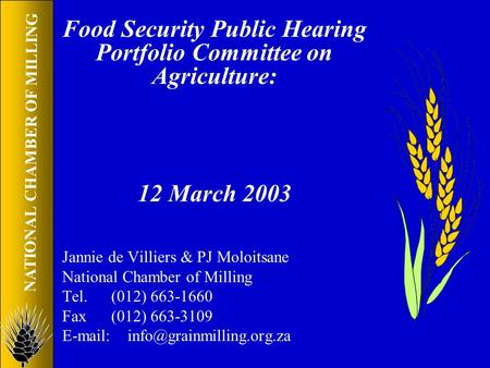 NATIONAL CHAMBER OF MILLING Food Security Public Hearing Portfolio Committee on Agriculture: 12 March 2003 Jannie de Villiers & PJ Moloitsane National.