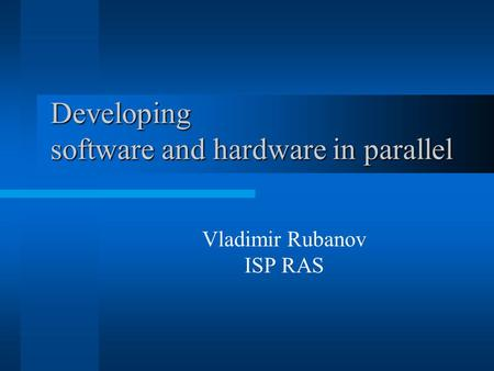 Developing software and hardware in parallel Vladimir Rubanov ISP RAS.