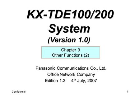 Confidential1 Panasonic Communications Co., Ltd. Office Network Company Edition 1.3 4 th July, 2007 Chapter 9 Other Functions (2) KX-TDE100/200 System.