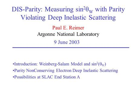 Paul E. Reimer Argonne National Laboratory 9 June 2003 DIS-Parity: Measuring sin 2 θ W with Parity Violating Deep Inelastic Scattering Introduction: Weinberg-Salam.