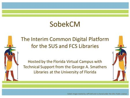 SobekCM The Interim Common Digital Platform for the SUS and FCS Libraries Hosted by the Florida Virtual Campus with Technical Support from the George A.