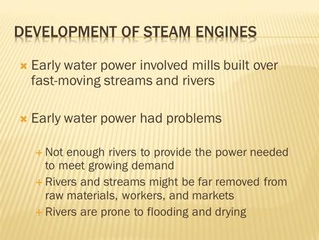  Early water power involved mills built over fast-moving streams and rivers  Early water power had problems  Not enough rivers to provide the power.