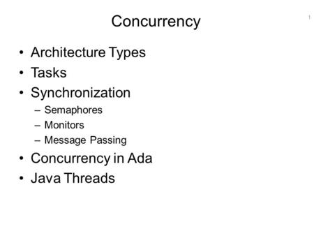 1 Concurrency Architecture Types Tasks Synchronization –Semaphores –Monitors –Message Passing Concurrency in Ada Java Threads.