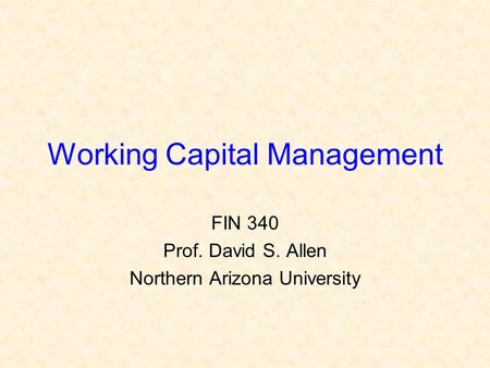 Working Capital Management FIN 340 Prof. David S. Allen Northern Arizona University.