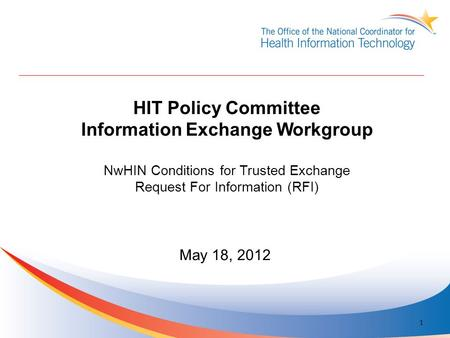 HIT Policy Committee Information Exchange Workgroup NwHIN Conditions for Trusted Exchange Request For Information (RFI) May 18, 2012 1.