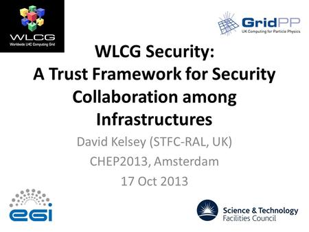 WLCG Security: A Trust Framework for Security Collaboration among Infrastructures David Kelsey (STFC-RAL, UK) CHEP2013, Amsterdam 17 Oct 2013.