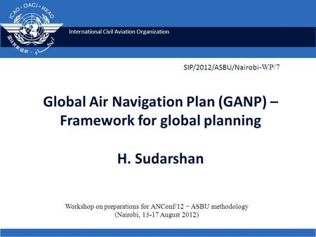 International Civil Aviation Organization Global Air Navigation Plan (GANP) – Framework for global planning H. Sudarshan SIP/2012/ASBU/Nairobi -WP/7 Workshop.