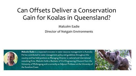 Can Offsets Deliver a Conservation Gain for Koalas in Queensland? Malcolm Eadie Director of Netgain Environments.