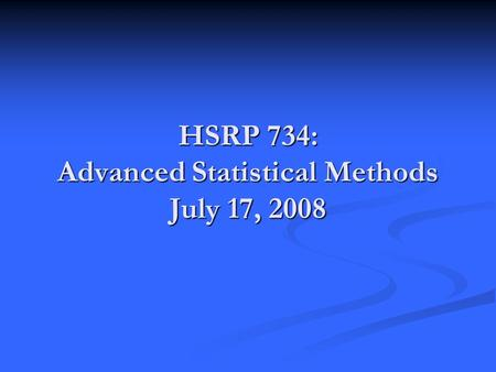 HSRP 734: Advanced Statistical Methods July 17, 2008.