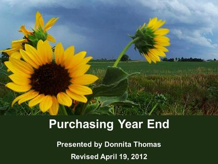 1 Purchasing Year End Presented by Donnita Thomas Revised April 19, 2012.