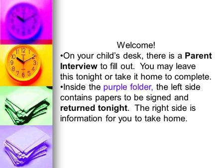 Welcome! On your child's desk, there is a Parent Interview to fill out. You may leave this tonight or take it home to complete. Inside the purple folder,