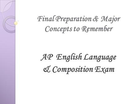 Final Preparation & Major Concepts to Remember AP English Language & Composition Exam.