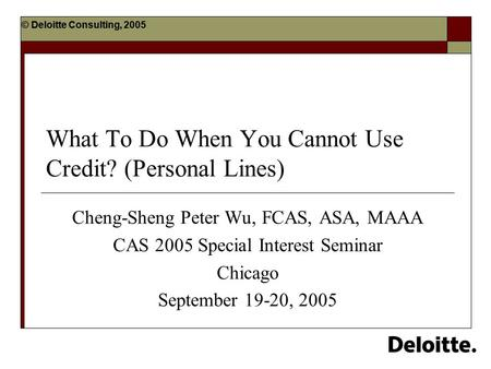 © Deloitte Consulting, 2005 What To Do When You Cannot Use Credit? (Personal Lines) Cheng-Sheng Peter Wu, FCAS, ASA, MAAA CAS 2005 Special Interest Seminar.