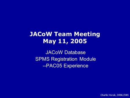JACoW Team Meeting May 11, 2005 JACoW Database SPMS Registration Module --PAC05 Experience Charlie Horak, ORNL/SNS.