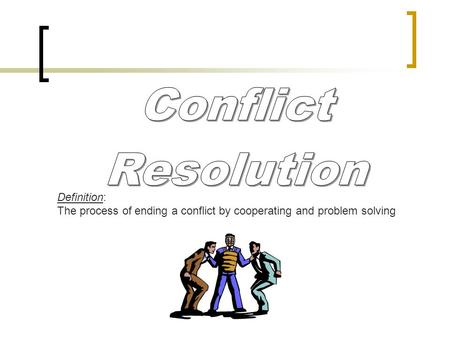 Definition: The process of ending a conflict by cooperating and problem solving.