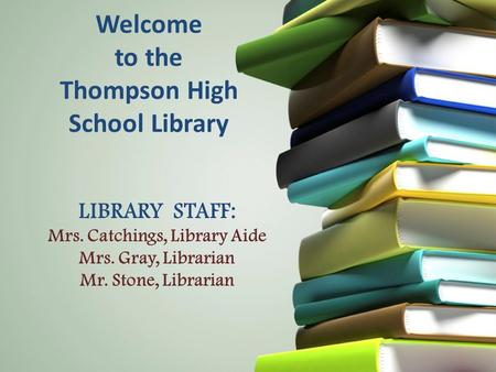 Welcome to the Thompson High School Library LIBRARY STAFF: Mrs. Catchings, Library Aide Mrs. Gray, Librarian Mr. Stone, Librarian.