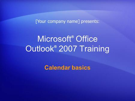 Microsoft ® Office Outlook ® 2007 Training Calendar basics [Your company name] presents: