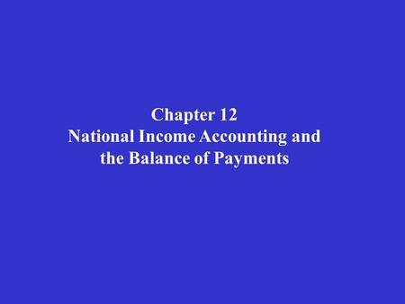 Chapter 12 National Income Accounting and the Balance of Payments.