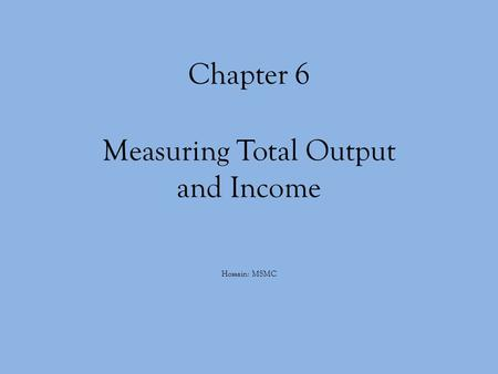 Chapter 6 Measuring Total Output and Income Hossain: MSMC.