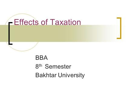 Effects of Taxation BBA 8 th Semester Bakhtar University.