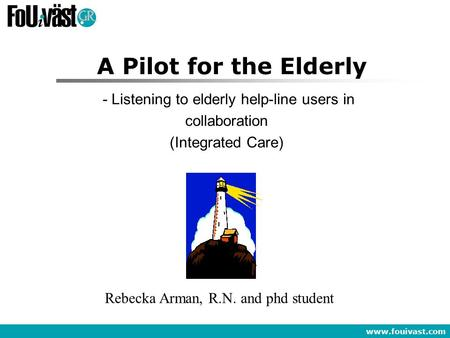 Www.fouivast.com A Pilot for the Elderly - Listening to elderly help-line users in collaboration (Integrated Care) Rebecka Arman, R.N. and phd student.