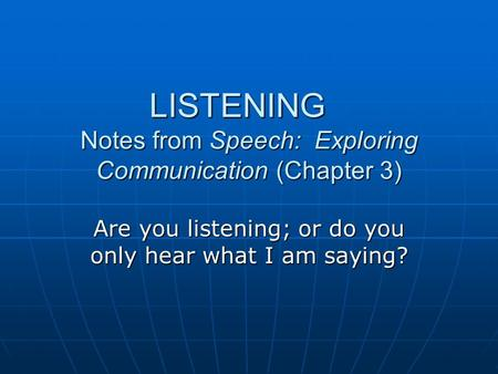 LISTENING Notes from Speech: Exploring Communication (Chapter 3) Are you listening; or do you only hear what I am saying?