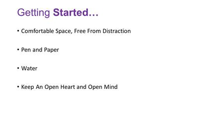 Getting Started… Comfortable Space, Free From Distraction Pen and Paper Water Keep An Open Heart and Open Mind.