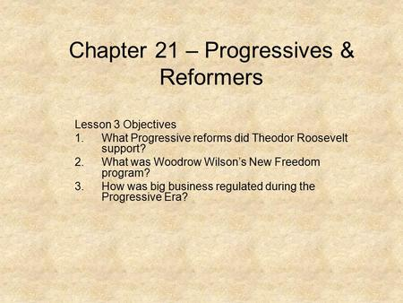 Chapter 21 – Progressives & Reformers Lesson 3 Objectives 1.What Progressive reforms did Theodor Roosevelt support? 2.What was Woodrow Wilson's New Freedom.