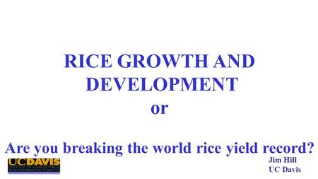 RICE GROWTH AND DEVELOPMENT or Are you breaking the world rice yield record? Jim Hill UC Davis.