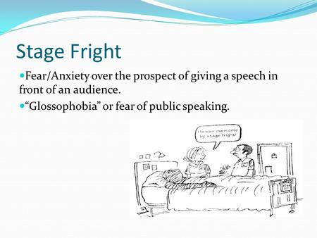 "Stage Fright Fear/Anxiety over the prospect of giving a speech in front of an audience. ""Glossophobia"" or fear of public speaking."
