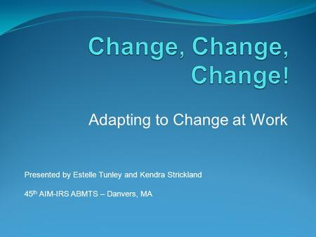 Adapting to Change at Work Presented by Estelle Tunley and Kendra Strickland 45 th AIM-IRS ABMTS – Danvers, MA.