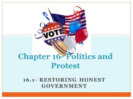 16.1- RESTORING HONEST GOVERNMENT Chapter 16- Politics and Protest.