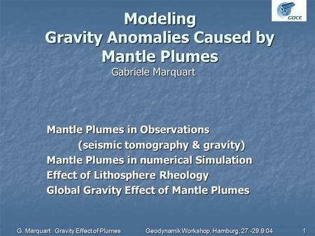 G. Marquart Gravity Effect of Plumes Geodynamik Workshop, Hamburg, 27.-29.9.04 1 Modeling Gravity Anomalies Caused by Mantle Plumes Gabriele Marquart Mantle.