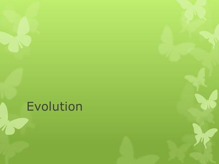 Evolution. Evolution:  change over time; the process by which modern organisms have descended from ancient organisms.