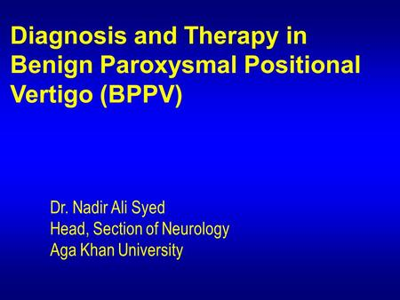Diagnosis and Therapy in Benign Paroxysmal Positional Vertigo (BPPV) Dr. Nadir Ali Syed Head, Section of Neurology Aga Khan University.