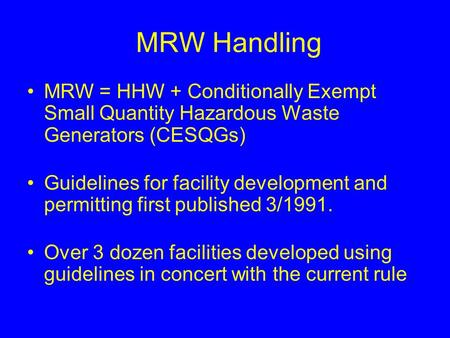 MRW Handling MRW = HHW + Conditionally Exempt Small Quantity Hazardous Waste Generators (CESQGs) Guidelines for facility development and permitting first.