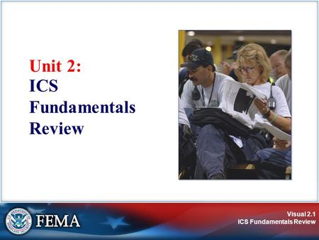 Visual 2.1 ICS Fundamentals Review Unit 2: ICS Fundamentals Review.