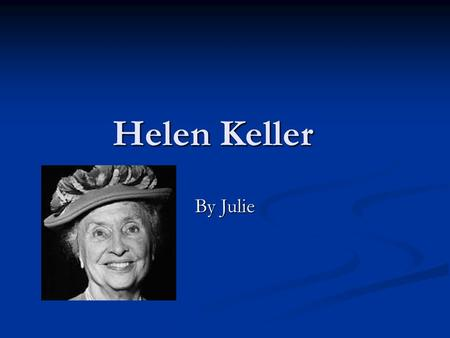 Helen Keller By Julie. Childhood When she was a baby she was really sick then a couple days after the illness left her blind death she was bourn in February.
