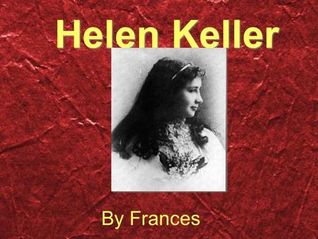 Helen Keller By Frances. Biography Family/Friends Helen had 5 brothers and sisters, a mother and a father.Her lifelong companion's name was Anne Sullivan.She.
