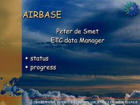 EUROPEAN TOPIC CENTRE ON AIR AND CLIMATE CHANGE AIRBASEAIRBASE Peter de Smet ETC data Manager w status w progress Peter de Smet ETC data Manager w status.