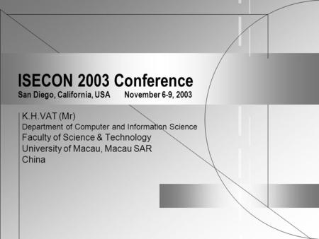ISECON 2003 Conference San Diego, California, USA November 6-9, 2003 K.H.VAT (Mr) Department of Computer and Information Science Faculty of Science & Technology.